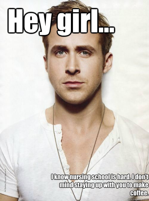 Hey girl... I know nursing school is hard. I don't mind staying up with you to make coffee.