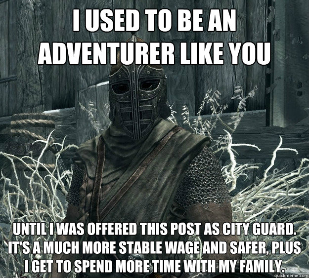 I used to be an adventurer like you Until I was offered this post as city guard.  It's a much more stable wage and safer, plus I get to spend more time with my family. - I used to be an adventurer like you Until I was offered this post as city guard.  It's a much more stable wage and safer, plus I get to spend more time with my family.  Rational Skyrim Guard