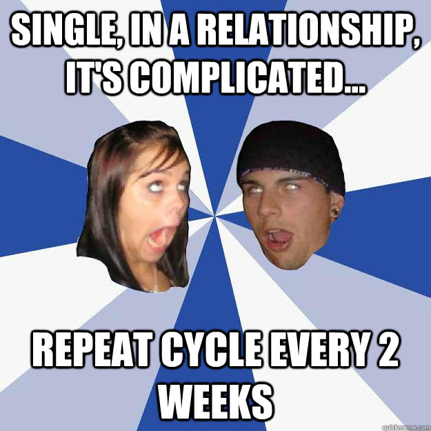 single, in a relationship, it's complicated... repeat cycle every 2 weeks