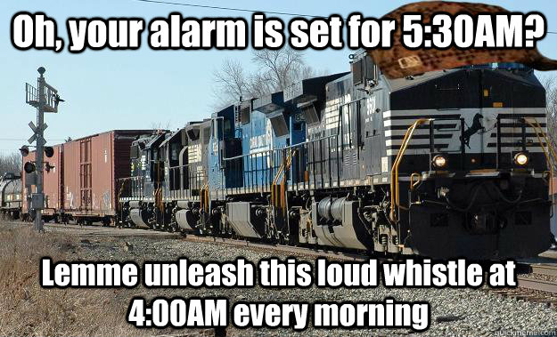 Oh, your alarm is set for 5:30AM? Lemme unleash this loud whistle at 4:00AM every morning