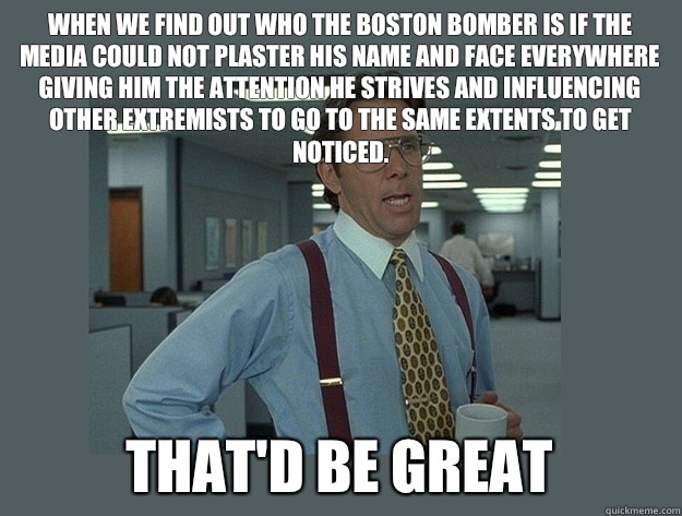 When we find out who the Boston Bomber is if the media could not plaster his name and face everywhere giving him the attention he strives and influencing other extremists to go to the same extents to get noticed. That'd be great - When we find out who the Boston Bomber is if the media could not plaster his name and face everywhere giving him the attention he strives and influencing other extremists to go to the same extents to get noticed. That'd be great  Office Space Lumbergh