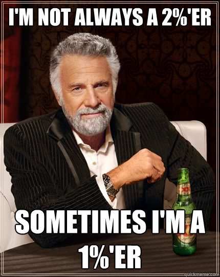 I'm not always a 2%'er Sometimes I'm a 1%'er  The Most Interesting Man In The World