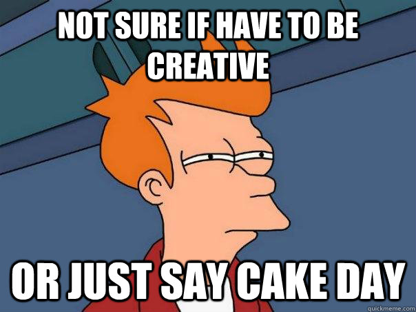 Not sure if have to be creative Or just say cake day - Not sure if have to be creative Or just say cake day  Futurama Fry