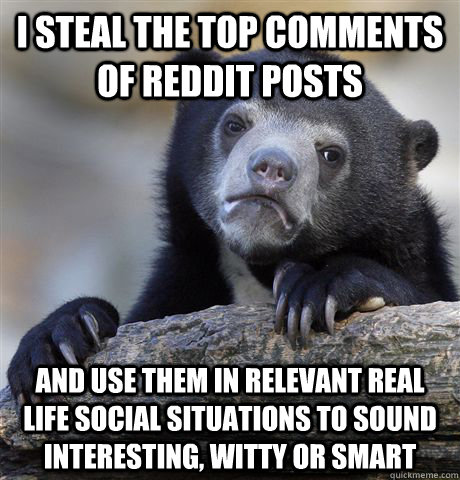 i steal the top comments of reddit posts and use them in relevant real life social situations to sound interesting, witty or smart - i steal the top comments of reddit posts and use them in relevant real life social situations to sound interesting, witty or smart  Confession Bear