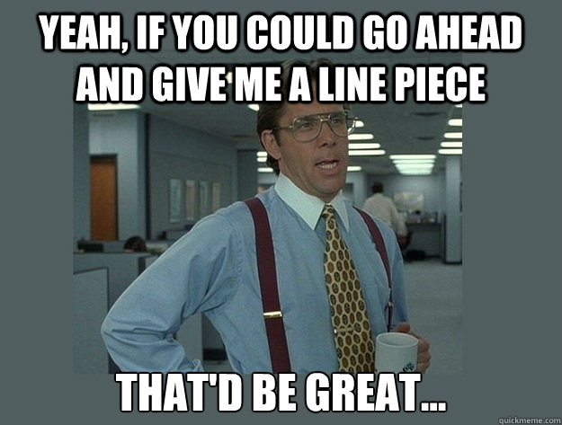Yeah, if you could go ahead and give me a line piece That'd be great... - Yeah, if you could go ahead and give me a line piece That'd be great...  Office Space Lumbergh