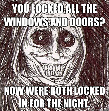 YOU LOCKED ALL THE WINDOWS AND DOORS? NOW WERE BOTH LOCKED IN FOR THE NIGHT. - YOU LOCKED ALL THE WINDOWS AND DOORS? NOW WERE BOTH LOCKED IN FOR THE NIGHT.  Horrifying Houseguest