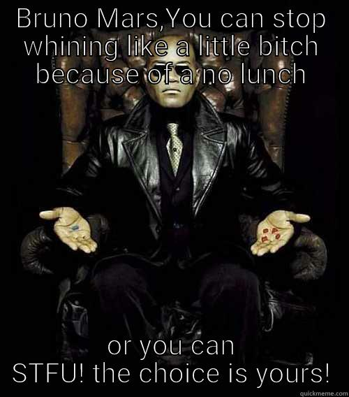 BRUNO MARS,YOU CAN STOP WHINING LIKE A LITTLE BITCH BECAUSE OF A NO LUNCH OR YOU CAN STFU! THE CHOICE IS YOURS! Morpheus
