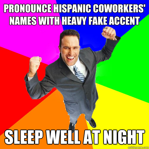 Pronounce hispanic coworkers' names with heavy fake accent Sleep well at night