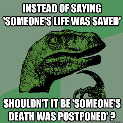 Instead of saying 'someone's life was saved' shouldn't it be 'someone's death was postponed' ? - Instead of saying 'someone's life was saved' shouldn't it be 'someone's death was postponed' ?  Philosoraptor