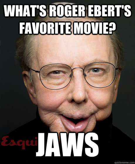 What's Roger Ebert's favorite movie? Jaws  horrible ebert joke