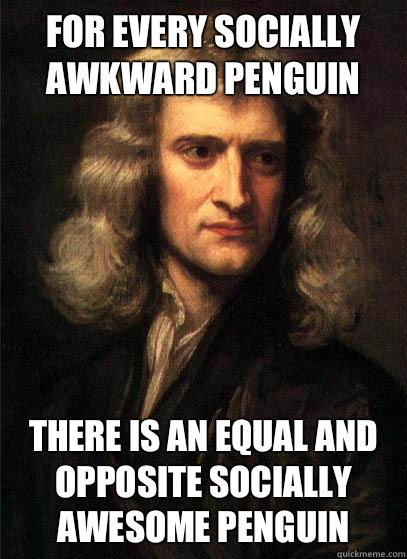 For every socially awkward penguin there is an equal and opposite socially awesome penguin  Sir Isaac Newton