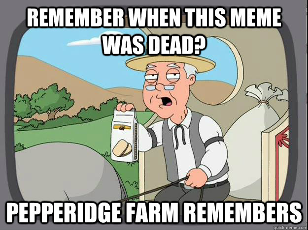 Remember when this meme was dead? Pepperidge Farm Remembers