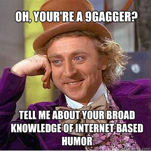 OH, YOUR'RE A 9gagger?  Tell me about your broad knowledge of internet based humor  Willy Wonka Meme