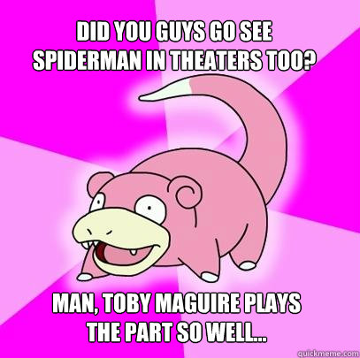 Did you guys go see spiderman in theaters too? man, Toby Maguire plays the part so well... - Did you guys go see spiderman in theaters too? man, Toby Maguire plays the part so well...  Slowpoke