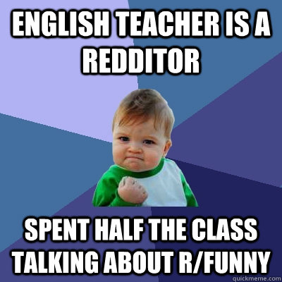 English teacher is a redditor spent half the class talking about r/funny - English teacher is a redditor spent half the class talking about r/funny  Success Kid
