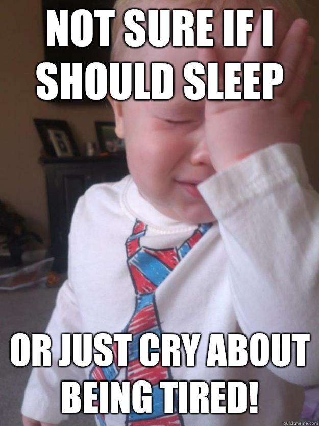 Not sure if I should sleep Or just cry about being tired! - Not sure if I should sleep Or just cry about being tired!  Toddler Problems
