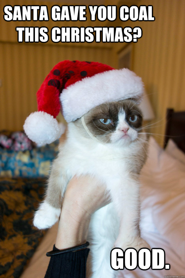 Santa gave you coal this Christmas? Good. - Santa gave you coal this Christmas? Good.  Grumpy xmas