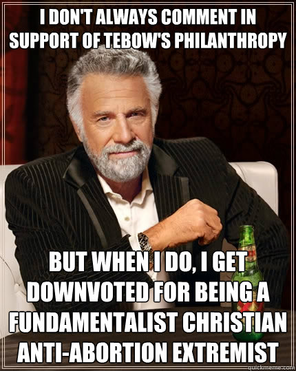 I don't always comment in support of Tebow's Philanthropy but when I do, I get downvoted for being a fundamentalist christian anti-abortion extremist - I don't always comment in support of Tebow's Philanthropy but when I do, I get downvoted for being a fundamentalist christian anti-abortion extremist  The Most Interesting Man In The World