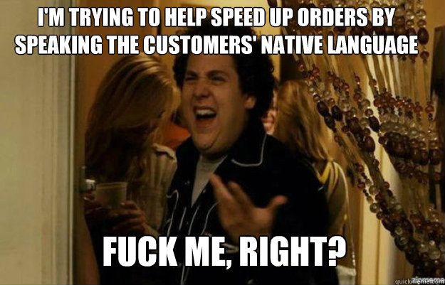 I'm trying to help speed up orders by speaking the customers' native language FUCK ME, RIGHT? - I'm trying to help speed up orders by speaking the customers' native language FUCK ME, RIGHT?  fuck me right