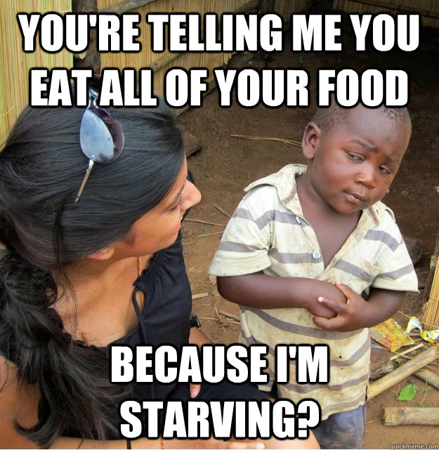 You're telling me you eat all of your food because I'm starving?  Skeptical Third World Kid