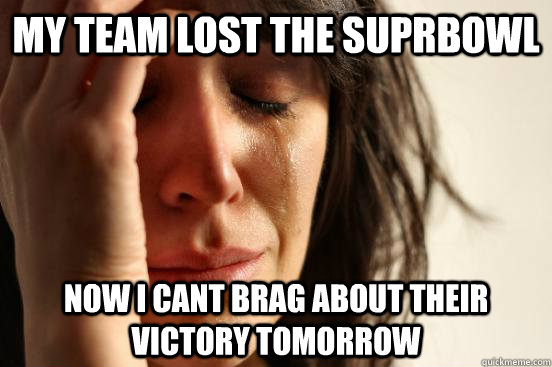 my team lost the suprbowl now i cant brag about their victory tomorrow - my team lost the suprbowl now i cant brag about their victory tomorrow  First World Problems