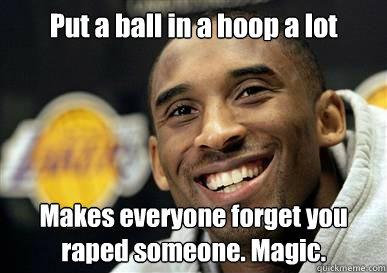 Put a ball in a hoop a lot Makes everyone forget you raped someone. Magic.
