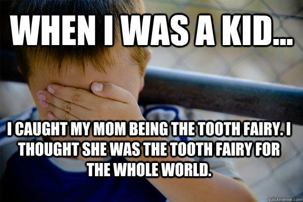 WHEN I WAS A KID... I caught my Mom being the tooth fairy. I thought she was the tooth fairy for the whole world. - WHEN I WAS A KID... I caught my Mom being the tooth fairy. I thought she was the tooth fairy for the whole world.  Confession kid