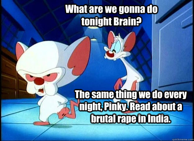 What are we gonna do tonight Brain? The same thing we do every night, Pinky. Read about a brutal rape in India.