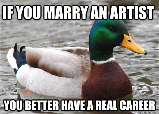 if you marry an artist You better have a real career - if you marry an artist You better have a real career  Actual Advice Mallard