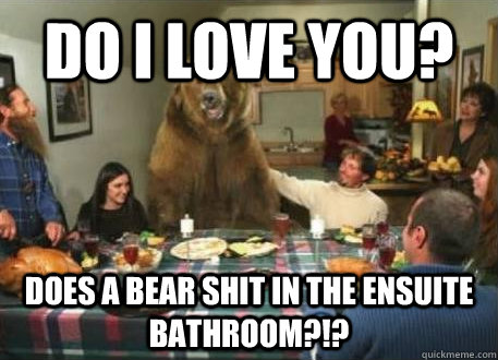 Do I love YOU? does a bear shit in the ensuite bathroom?!? - Do I love YOU? does a bear shit in the ensuite bathroom?!?  Family Confession Bear