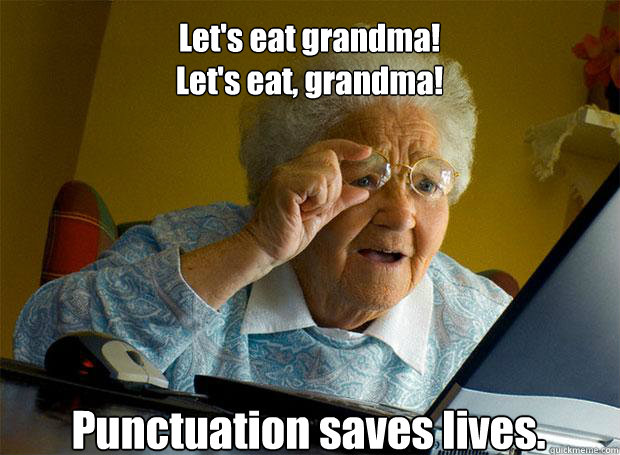 Let's eat grandma! Let's eat, grandma! Punctuation saves lives.    - Let's eat grandma! Let's eat, grandma! Punctuation saves lives.     Grandma finds the Internet