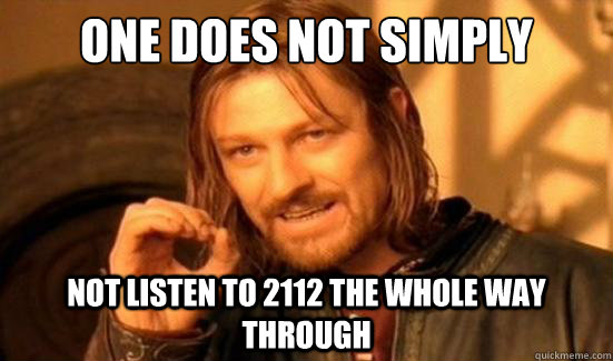 One Does Not Simply not listen to 2112 the whole way through - One Does Not Simply not listen to 2112 the whole way through  Boromir