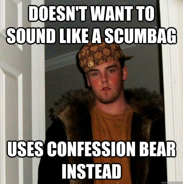 Doesn't want to sound like a scumbag Uses confession bear instead - Doesn't want to sound like a scumbag Uses confession bear instead  Scumbag Steve