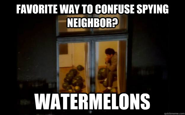 6ea6d2582e20512bc26f7e53659b2a61bd99401bcafafd4511bb3c79b04ec0ba favorite way to confuse spying neighbor? watermelons watermelon