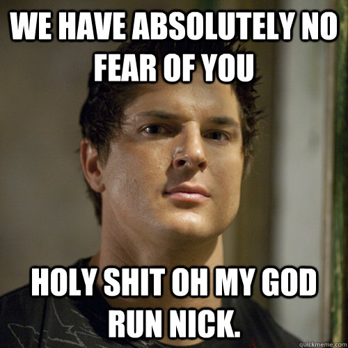 we have absolutely no fear of you holy shit oh my god run Nick.
