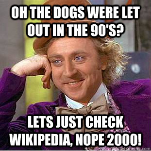 Oh the dogs were let out in the 90's? Lets just check Wikipedia, nope 2000! - Oh the dogs were let out in the 90's? Lets just check Wikipedia, nope 2000!  Condescending Wonka