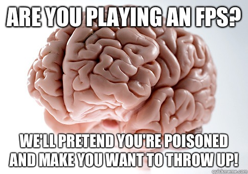 Are you playing an FPS? We'll pretend you're poisoned and make you want to throw up! - Are you playing an FPS? We'll pretend you're poisoned and make you want to throw up!  Scumbag Brain