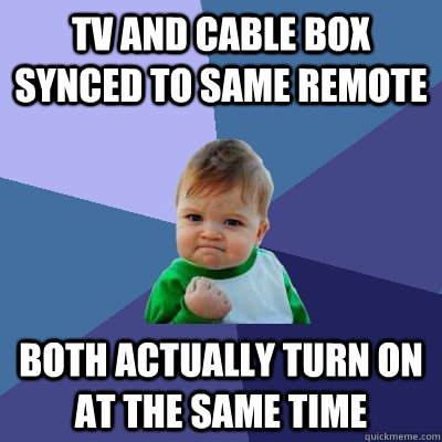 TV and cable box synced to same remote both actually turn on at the same time - TV and cable box synced to same remote both actually turn on at the same time  Success Kid