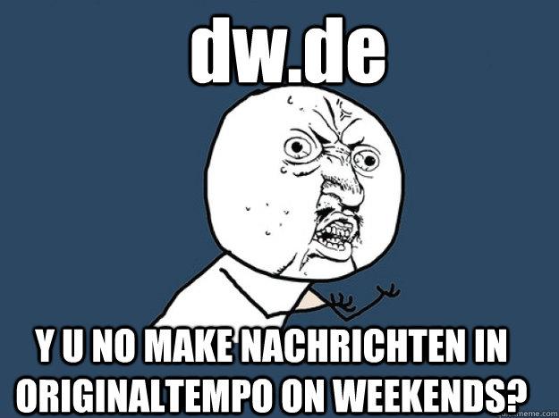 dw.de Y U NO MAKE NACHRICHTEN IN ORIGINALTEMPO ON WEEKENDS?