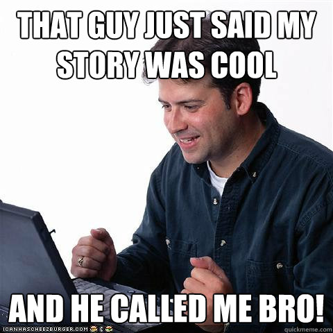 That guy just said my story was cool and he called me bro!  Net noob