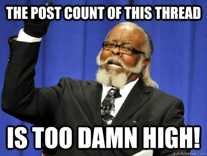 The post count of this thread is too damn high! - The post count of this thread is too damn high!  Its too damn high