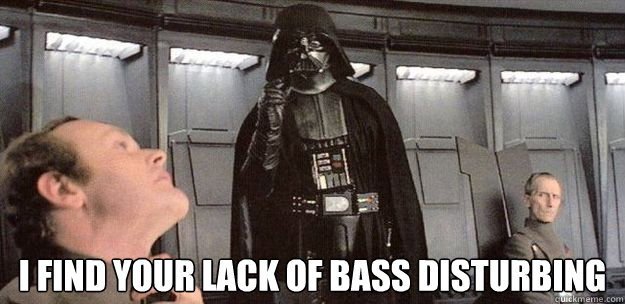 I find your lack of bass disturbing
