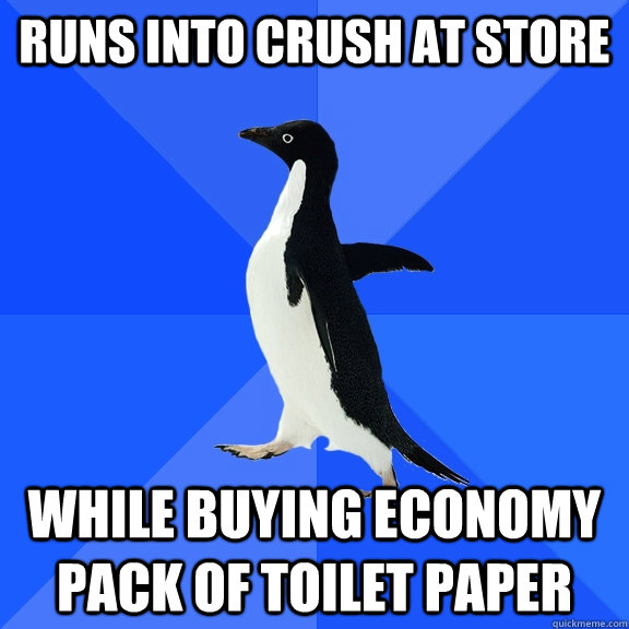 runs into crush at store while buying economy pack of toilet paper - runs into crush at store while buying economy pack of toilet paper  Socially Awkward Penguin