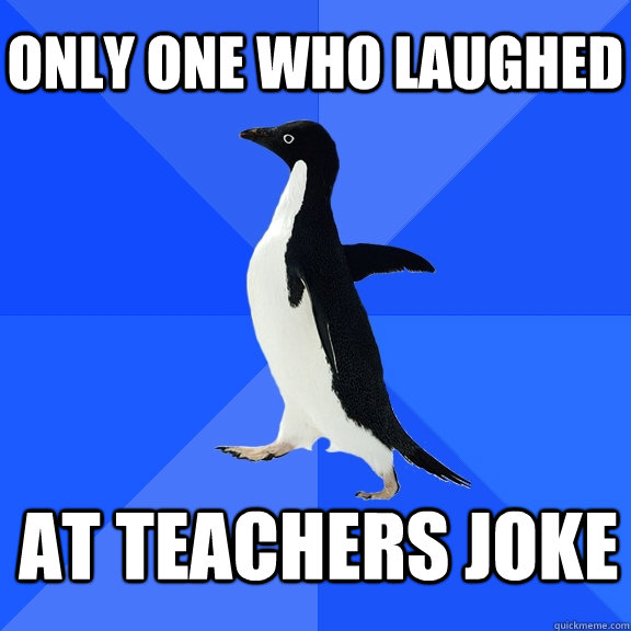 Only one who laughed  at teachers joke   - Only one who laughed  at teachers joke    Socially Awkward Penguin