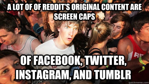 a lot of of reddit's original content are screen caps of facebook, twitter, instagram, and tumblr  - a lot of of reddit's original content are screen caps of facebook, twitter, instagram, and tumblr   Sudden Clarity Clarence