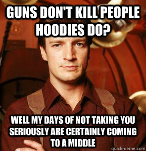 Guns don't kill people hoodies do?  Well my days of not taking you seriously are certainly coming to a middle