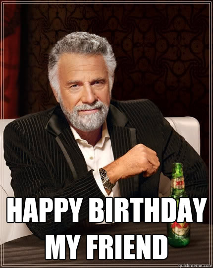 Happy Birthday my friend   The Most Interesting Man In The World