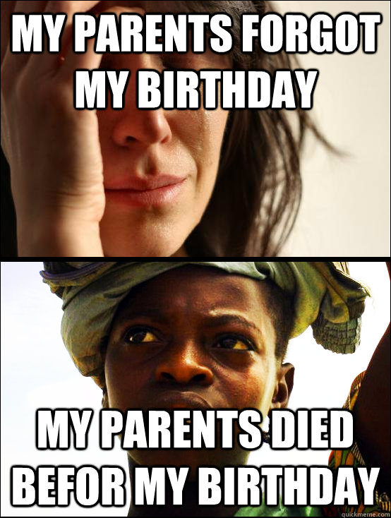 my parents forgot my birthday my parents died befor my birthday    First vs Third World Problems