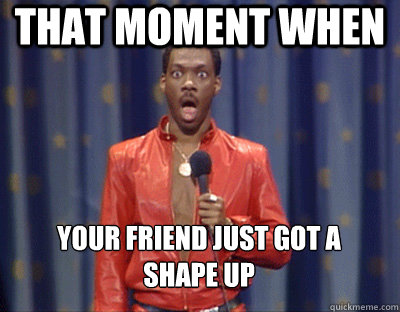 that moment when  your friend just got a  shape up