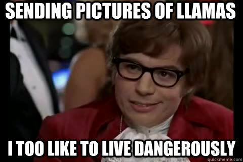 Sending pictures of llamas I too like to live dangerously  Dangerously - Austin Powers